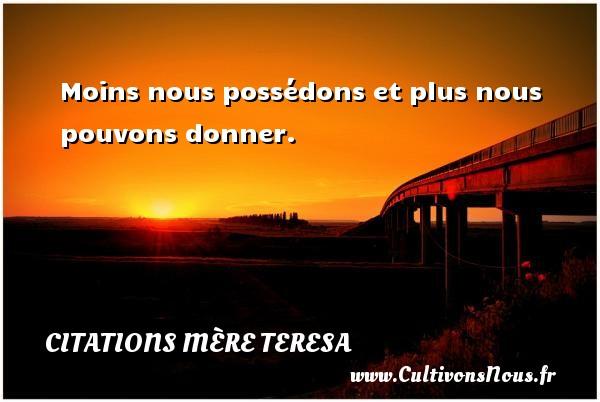 Moins nous possédons et plus nous pouvons donner. Une citation de Mère Teresa CITATIONS MÈRE TERESA - Citations Mère Teresa