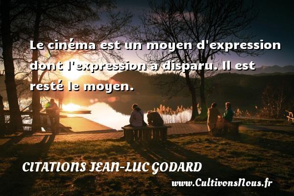 Citations Jean-Luc Godard - Le cinéma est un moyen d expression dont l expression a disparu. Il est resté le moyen. Une citation de Jean-Luc Godard CITATIONS JEAN-LUC GODARD