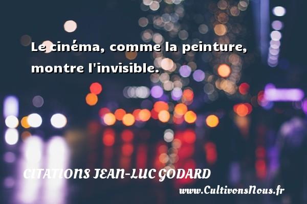Le cinéma, comme la peinture, montre l invisible. Une citation de Jean-Luc Godard CITATIONS JEAN-LUC GODARD - Citation peinture