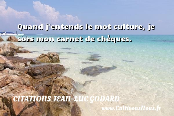 Quand j entends le mot culture, je sors mon carnet de chèques. Une citation de Jean-Luc Godard CITATIONS JEAN-LUC GODARD
