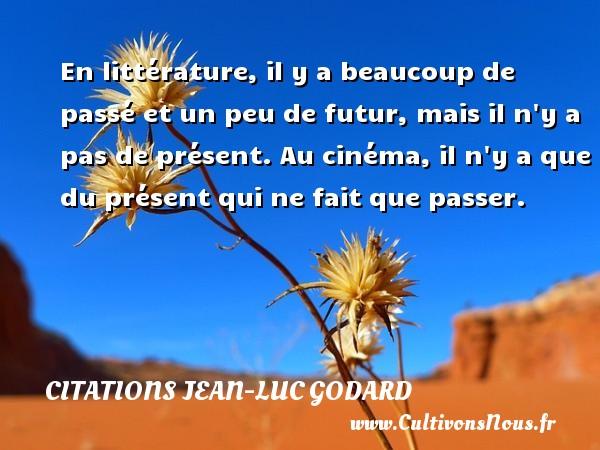 En littérature, il y a beaucoup de passé et un peu de futur, mais il n y a pas de présent. Au cinéma, il n y a que du présent qui ne fait que passer. Une citation de Jean-Luc Godard CITATIONS JEAN-LUC GODARD