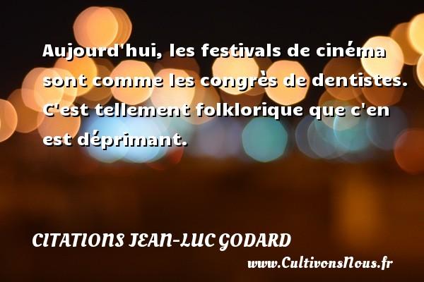 Aujourd hui, les festivals de cinéma sont comme les congrès de dentistes. C est tellement folklorique que c en est déprimant. Une citation de Jean-Luc Godard CITATIONS JEAN-LUC GODARD