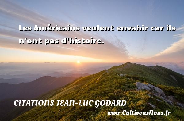 Les Américains veulent envahir car ils n ont pas d histoire. Une citation de Jean-Luc Godard CITATIONS JEAN-LUC GODARD
