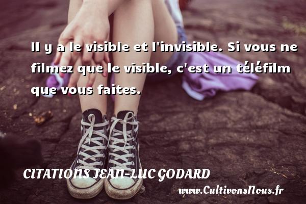 Il y a le visible et l invisible. Si vous ne filmez que le visible, c est un téléfilm que vous faites. Une citation de Jean-Luc Godard CITATIONS JEAN-LUC GODARD