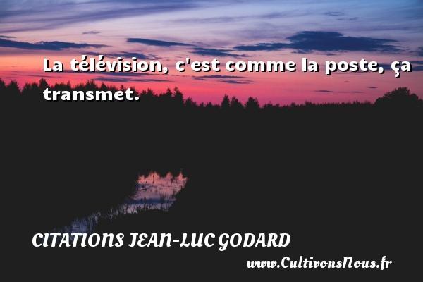 La télévision, c est comme la poste, ça transmet. Une citation de Jean-Luc Godard CITATIONS JEAN-LUC GODARD