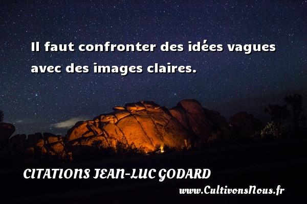 Il faut confronter des idées vagues avec des images claires. Une citation de Jean-Luc Godard CITATIONS JEAN-LUC GODARD