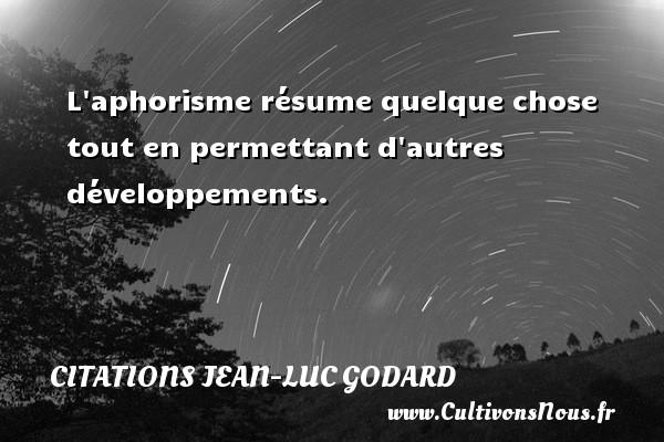 L aphorisme résume quelque chose tout en permettant d autres développements. Une citation de Jean-Luc Godard CITATIONS JEAN-LUC GODARD