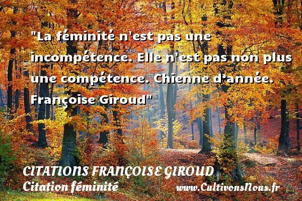 La féminité n est pas une incompétence. Elle n est pas non plus une compétence.  Chienne d'année. Françoise Giroud   Une citation sur féminité CITATIONS FRANÇOISE GIROUD - Citations Françoise Giroud - Citation féminité