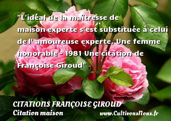 L idéal de la maîtresse de maison experte s est substituée à celui de l  amoureuse experte.  Une femme honorable - 1981  Une  citation  de Françoise Giroud CITATIONS FRANÇOISE GIROUD - Citations Françoise Giroud - Citation maison
