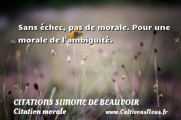 Citations Simone de Beauvoir - Citation morale - Sans échec, pas de morale.  Pour une morale de l ambiguité.   Une citation de Simone de Beauvoir CITATIONS SIMONE DE BEAUVOIR