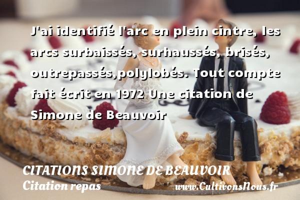 J ai identifié l arc en plein cintre, les arcs surbaissés, surhaussés, brisés, outrepassés,polylobés.  Tout compte fait écrit en 1972  Une  citation  de Simone de Beauvoir CITATIONS SIMONE DE BEAUVOIR - Citation repas