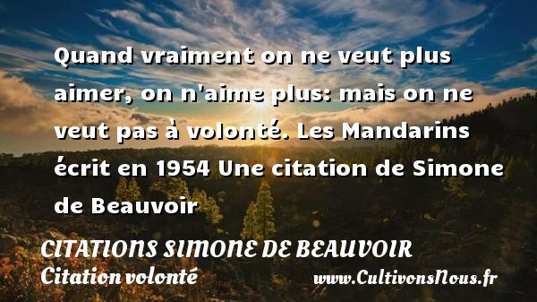 Citations Simone de Beauvoir - Citation volonté - Quand vraiment on ne veut plus aimer, on n aime plus: mais on ne veut pas à volonté.  Les Mandarins écrit en 1954  Une  citation  de Simone de Beauvoir CITATIONS SIMONE DE BEAUVOIR
