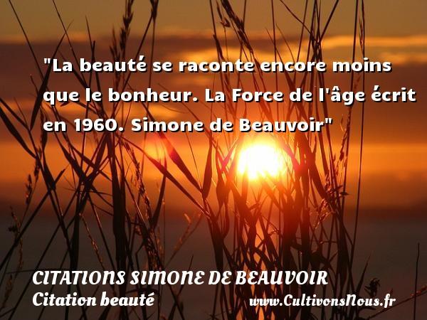 Citations Simone de Beauvoir - Citation beauté - La beauté se raconte encore moins que le bonheur.  La Force de l âge écrit en 1960. Simone de Beauvoir   Une citation sur la beauté CITATIONS SIMONE DE BEAUVOIR