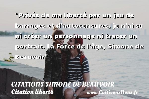 Citations Simone de Beauvoir - Citation liberté - Privée de ma liberté par un jeu de barrages et d autocensures, je n ai su ni créer un personnage ni tracer un portrait.  La Force de l âge, Simone de Beauvoir   Une citation sur la liberté CITATIONS SIMONE DE BEAUVOIR