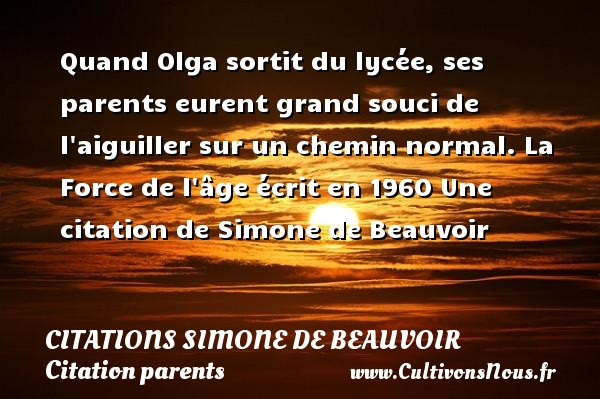 Citations Simone de Beauvoir - Citation parents - Quand Olga sortit du lycée, ses parents eurent grand souci de l aiguiller sur un chemin normal.  La Force de l âge écrit en 1960  Une  citation  de Simone de Beauvoir CITATIONS SIMONE DE BEAUVOIR