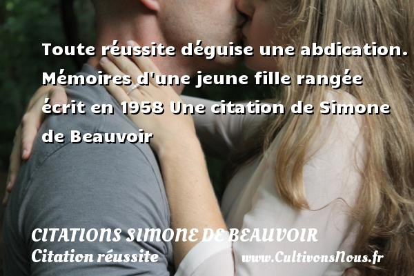 Toute réussite déguise une abdication.  Mémoires d une jeune fille rangée écrit en 1958  Une  citation  de Simone de Beauvoir CITATIONS SIMONE DE BEAUVOIR - Citation réussite