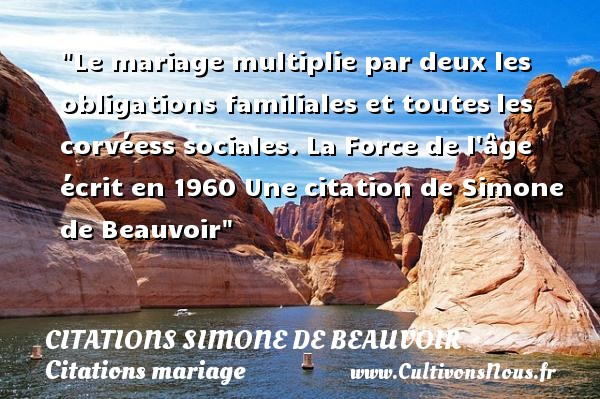 Citations Simone de Beauvoir - Citations mariage - Le mariage multiplie par deux les obligations familiales et toutes les corvéess sociales.  La Force de l âge écrit en 1960  Une  citation  de Simone de Beauvoir CITATIONS SIMONE DE BEAUVOIR
