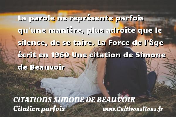 Citations Simone de Beauvoir - Citation parfois - La parole ne représente parfois qu une manière, plus adroite que le silence, de se taire.  La Force de l âge écrit en 1960  Une  citation  de Simone de Beauvoir CITATIONS SIMONE DE BEAUVOIR