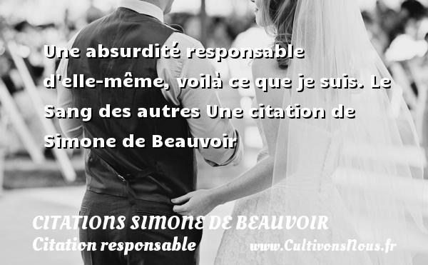 Citations Simone de Beauvoir - Citation responsable - Une absurdité responsable d elle-même, voilà ce que je suis.  Le Sang des autres  Une  citation  de Simone de Beauvoir CITATIONS SIMONE DE BEAUVOIR