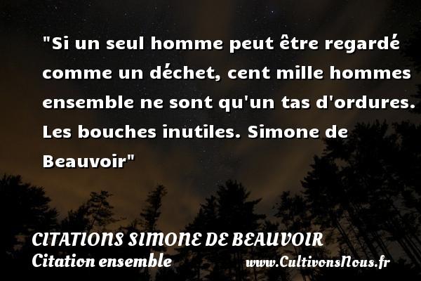 Citations Simone de Beauvoir - Citation ensemble - Si un seul homme peut être regardé comme un déchet, cent mille hommes ensemble ne sont qu un tas d ordures.  Les bouches inutiles. Simone de Beauvoir   Une citation sur ensemble CITATIONS SIMONE DE BEAUVOIR