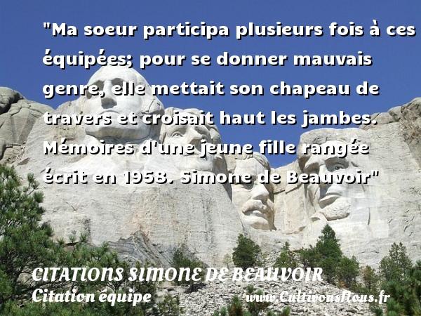 Citations Simone de Beauvoir - Citation équipe - Ma soeur participa plusieurs fois à ces équipées; pour se donner mauvais genre, elle mettait son chapeau de travers et croisait haut les jambes.  Mémoires d une jeune fille rangée écrit en 1958. Simone de Beauvoir   Une citation sur l équipe CITATIONS SIMONE DE BEAUVOIR