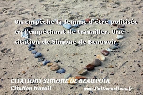 On empêche la femme d être politisée en l empêchant de travailler.  Une  citation  de Simone de Beauvoir CITATIONS SIMONE DE BEAUVOIR - Citation travail