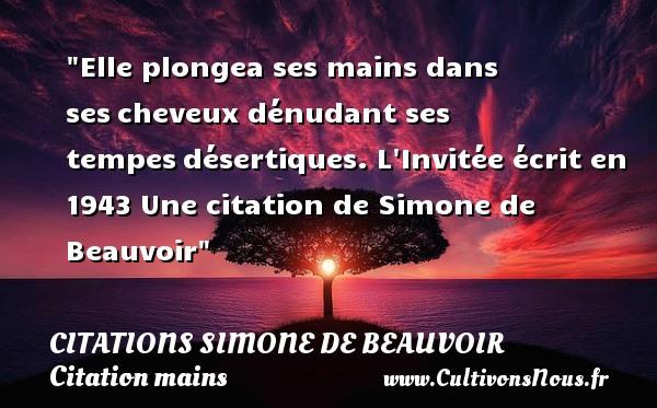 Elle plongea ses mains dans sescheveux dénudant ses tempesdésertiques.  L Invitée écrit en 1943  Une  citation  de Simone de Beauvoir CITATIONS SIMONE DE BEAUVOIR - Citation mains