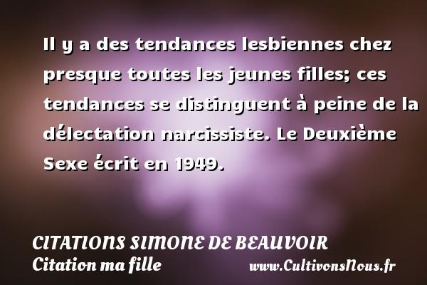 Citations Simone de Beauvoir - Citation ma fille - Il y a des tendances lesbiennes chez presque toutes les jeunes filles; ces tendances se distinguent à peine de la délectation narcissiste.  Le Deuxième Sexe écrit en 1949.   Une citation de Simone de Beauvoir CITATIONS SIMONE DE BEAUVOIR