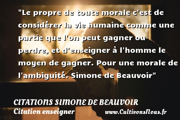Citations Simone de Beauvoir - Citation enseigner - Le propre de toute morale c est de considérer la vie humaine comme une partie que l on peut gagner ou perdre, et d enseigner à l homme le moyen de gagner.  Pour une morale de l ambiguité. Simone de Beauvoir   Une citation sur enseigner CITATIONS SIMONE DE BEAUVOIR
