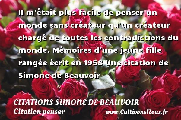 Citations Simone de Beauvoir - Citation penser - Il m était plus facile de penser un monde sans créateur qu un créateur chargé de toutes les contradictions du monde.  Mémoires d une jeune fille rangée écrit en 1958  Une  citation  de Simone de Beauvoir CITATIONS SIMONE DE BEAUVOIR