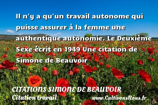 Citations Simone de Beauvoir - Citation travail - Il n y a qu un travail autonome qui puisse assurer à la femme une authentique autonomie.  Le Deuxième Sexe écrit en 1949  Une  citation  de Simone de Beauvoir CITATIONS SIMONE DE BEAUVOIR