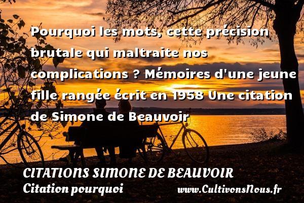 Citations Simone de Beauvoir - Citation pourquoi - Pourquoi les mots, cette précision brutale qui maltraite nos complications ?  Mémoires d une jeune fille rangée écrit en 1958  Une  citation  de Simone de Beauvoir CITATIONS SIMONE DE BEAUVOIR