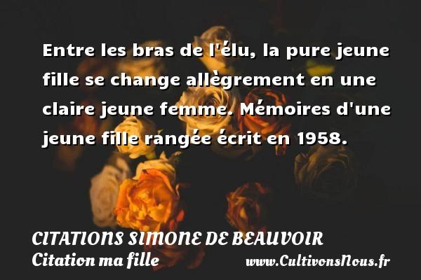 Citations Simone de Beauvoir - Citation ma fille - Entre les bras de l élu, la pure jeune fille se change allègrement en une claire jeune femme. Mémoires d une jeune fille rangée  écrit en 1958.   Une citation de Simone de Beauvoir CITATIONS SIMONE DE BEAUVOIR