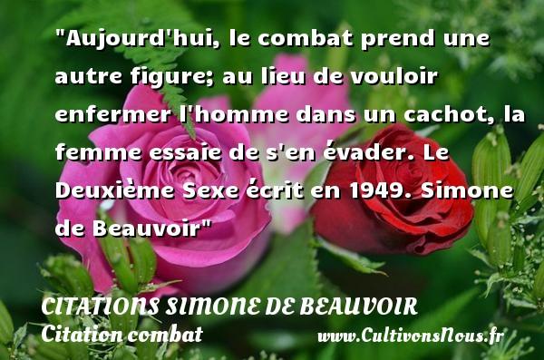 Citations Simone de Beauvoir - Citation combat - Aujourd hui, le combat prend une autre figure; au lieu de vouloir enfermer l homme dans un cachot, la femme essaie de s en évader.  Le Deuxième Sexe écrit en 1949. Simone de Beauvoir   Une citation sur le combat CITATIONS SIMONE DE BEAUVOIR