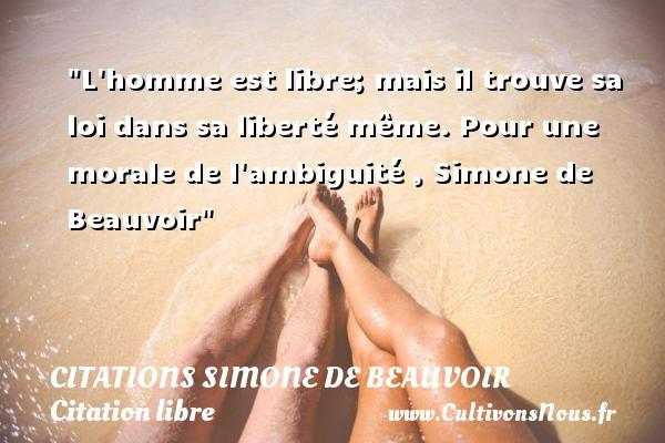 L homme est libre; mais il trouve sa loi dans sa liberté même.  Pour une morale de l ambiguité , Simone de Beauvoir CITATIONS SIMONE DE BEAUVOIR - Citation libre