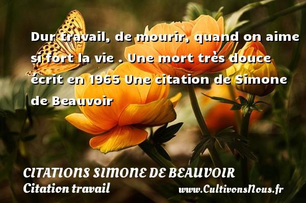 Dur travail, de mourir, quand on aime si fort la vie .  Une mort très douce écrit en 1965  Une  citation  de Simone de Beauvoir CITATIONS SIMONE DE BEAUVOIR - Citation travail