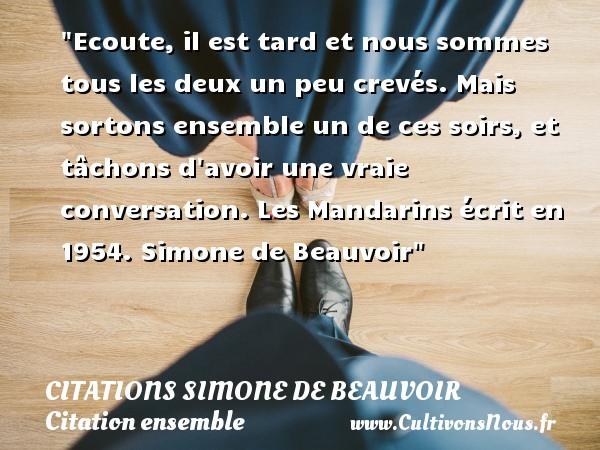 Citations Simone de Beauvoir - Citation ensemble - Ecoute, il est tard et nous sommes tous les deux un peu crevés. Mais sortons ensemble un de ces soirs, et tâchons d avoir une vraie conversation.  Les Mandarins écrit en 1954. Simone de Beauvoir   Une citation sur ensemble CITATIONS SIMONE DE BEAUVOIR