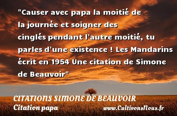 Citations Simone de Beauvoir - Citation papa - Causer avec papa la moitié de lajournée et soigner des cingléspendant l autre moitié, tu parlesd une existence !  Les Mandarins écrit en 1954  Une  citation  de Simone de Beauvoir CITATIONS SIMONE DE BEAUVOIR