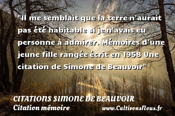 Citations Simone de Beauvoir - Citation mémoire - Il me semblait que la terren aurait pas été habitable si jen avais eu personne à admirer.  Mémoires d une jeune fille rangéeécrit en 1958  Une  citation  de Simone de Beauvoir CITATIONS SIMONE DE BEAUVOIR