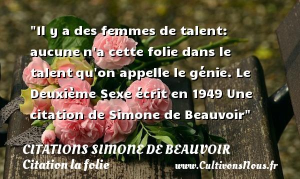Citations Simone de Beauvoir - Citation folie - Il y a des femmes de talent: aucunen a cette folie dans le talentqu on appelle le génie.  Le Deuxième Sexe écrit en 1949  Une  citation  de Simone de Beauvoir CITATIONS SIMONE DE BEAUVOIR
