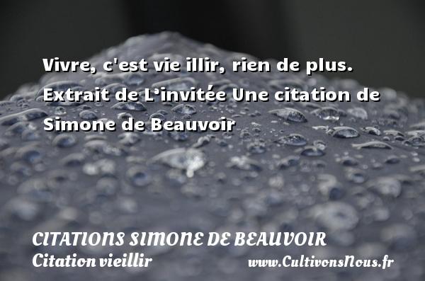 Vivre, c est vie illir, rien de plus.   Extrait de L'invitée  Une  citation  de Simone de Beauvoir CITATIONS SIMONE DE BEAUVOIR - Citation vieillir
