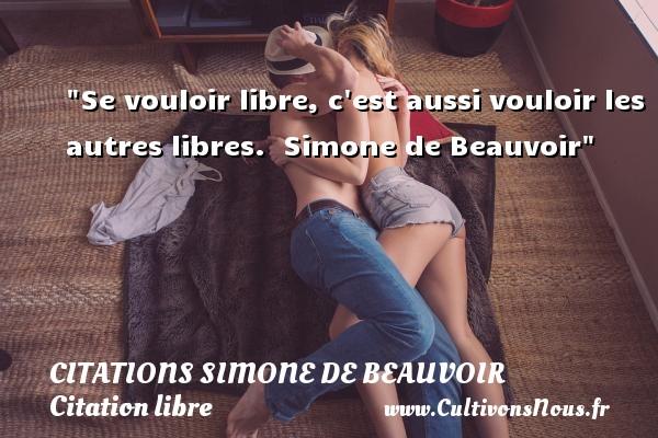 Se vouloir libre, c est aussi vouloir les autres libres.   Simone de Beauvoir CITATIONS SIMONE DE BEAUVOIR - Citation libre