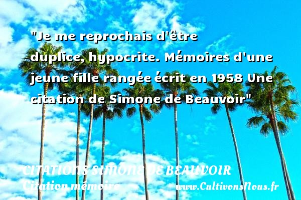 Je me reprochais d être duplice,hypocrite.  Mémoires d une jeune fille rangéeécrit en 1958  Une  citation  de Simone de Beauvoir CITATIONS SIMONE DE BEAUVOIR - Citation mémoire