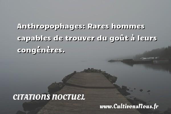 Anthropophages: Rares hommes capables de trouver du goût à leurs congénères. Une citation de Noctuel CITATIONS NOCTUEL