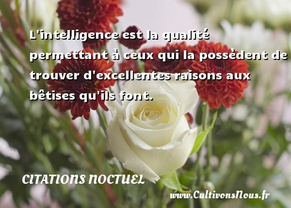 L intelligence est la qualité permettant à ceux qui la possèdent de trouver d excellentes raisons aux bêtises qu ils font. Une citation de Noctuel CITATIONS NOCTUEL - Citation qualité