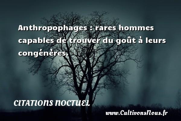 Anthropophages : rares hommes capables de trouver du goût à leurs congénères. Une citation de Noctuel CITATIONS NOCTUEL