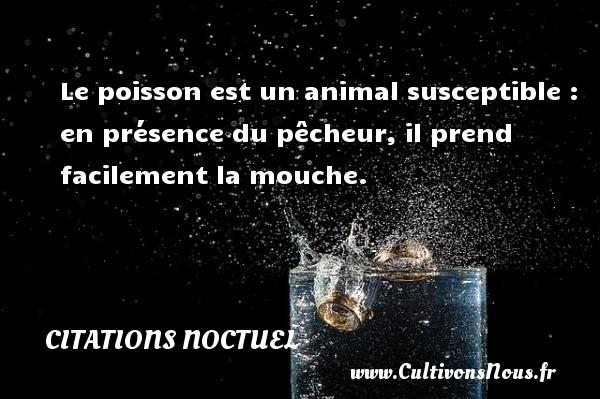 Le poisson est un animal susceptible : en présence du pêcheur, il prend facilement la mouche. Une citation de Noctuel CITATIONS NOCTUEL