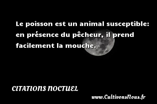 Citations Noctuel - Le poisson est un animal susceptible: en présence du pêcheur, il prend facilement la mouche. Une citation de Noctuel CITATIONS NOCTUEL