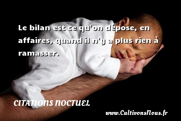 Citations Noctuel - Le bilan est ce qu on dépose, en affaires, quand il n y a plus rien à ramasser. Une citation de Noctuel CITATIONS NOCTUEL