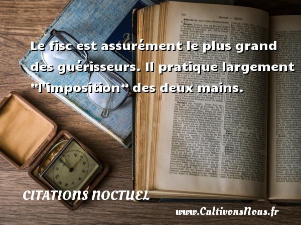"""Citations Noctuel - Le fisc est assurément le plus grand des guérisseurs. Il pratique largement """"l imposition"""" des deux mains. CITATIONS NOCTUEL"""